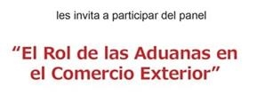 """Panel """"El rol de las Aduanas en el Comercio Exterior"""""""